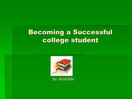 Becoming a Successful college student By: Kristi Kile.