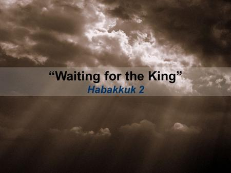 """Waiting for the King"" Habakkuk 2. 1.WAIT EXPECTANTLY (vs. 1-3a, 5-17)"