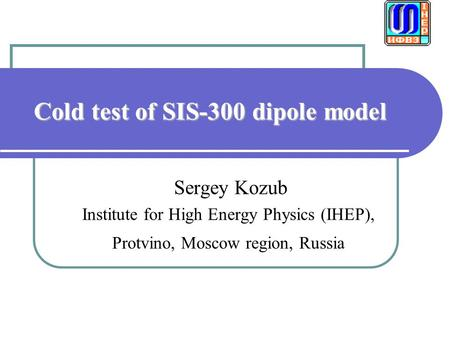 Cold test of SIS-300 dipole model Sergey Kozub Institute for High Energy Physics (IHEP), Protvino, Moscow region, Russia.