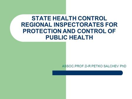 STATE HEALTH CONTROL REGIONAL INSPECTORATES FOR PROTECTION AND CONTROL OF PUBLIC HEALTH ASSOC.PROF.D-R PETKO SALCHEV PhD.