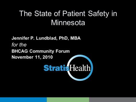 The State of Patient Safety in Minnesota Jennifer P. Lundblad, PhD, MBA for the BHCAG Community Forum November 11, 2010.