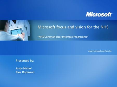 "Microsoft focus and vision for the NHS ""NHS Common User Interface Programme"" Presented by: Andy Nichol Paul Robinson."