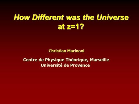 How Different was the Universe at z=1? Centre de Physique Théorique, Marseille Université de Provence Christian Marinoni.