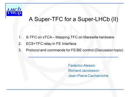 A Super-TFC for a Super-LHCb (II) 1. S-TFC on xTCA – Mapping TFC on Marseille hardware 2. ECS+TFC relay in FE Interface 3. Protocol and commands for FE/BE.
