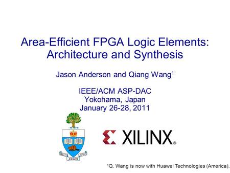 1 Area-Efficient FPGA Logic Elements: Architecture and Synthesis Jason Anderson and Qiang Wang 1 IEEE/ACM ASP-DAC Yokohama, Japan January 26-28, 2011 1.