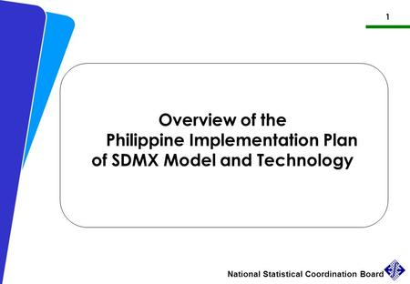 1 National Statistical Coordination Board Philippine Implementation Plan of SDMX Overview of the Philippine Implementation Plan of SDMX Model and Technology.