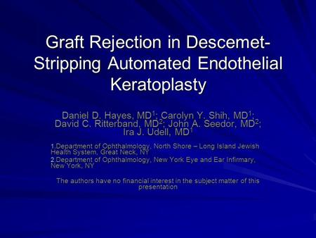 Graft Rejection in Descemet- Stripping Automated Endothelial Keratoplasty Daniel D. Hayes, MD 1 ; Carolyn Y. Shih, MD 1 ; David C. Ritterband, MD 2 ; John.