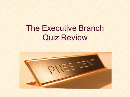 The Executive Branch Quiz Review. Term of U.S. President =________ Term limit for President =________ terms.