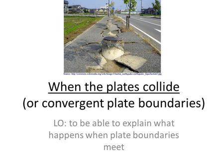When the plates collide (or convergent plate boundaries) LO: to be able to explain what happens when plate boundaries meet.