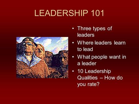 LEADERSHIP 101 Three types of leaders Where leaders learn to lead What people want in a leader 10 Leadership Qualities – How do you rate?
