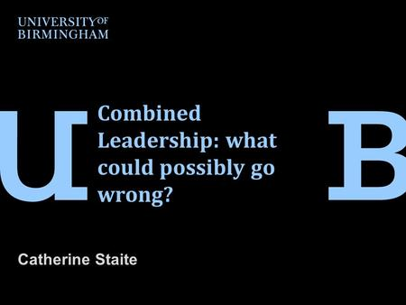 Combined Leadership: what could possibly go wrong? Catherine Staite.
