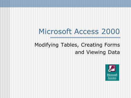 Microsoft Access 2000 Modifying Tables, Creating Forms and Viewing Data.