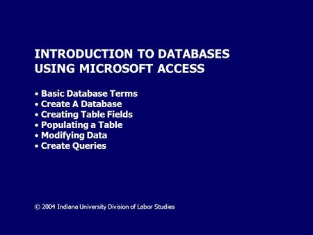 INTRODUCTION TO DATABASES USING MICROSOFT ACCESS Basic Database Terms Create A Database Creating Table Fields Populating a Table Modifying Data Create.