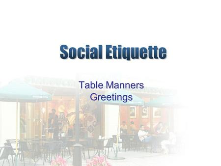 Table Manners Greetings. Table Manners Why is it needed? Not to embarrass yourself and the others To respect the senior relatives To give a good impression.