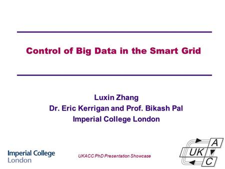 Control of Big Data in the Smart Grid Luxin Zhang Dr. Eric Kerrigan and Prof. Bikash Pal Imperial College London UKACC PhD Presentation Showcase.
