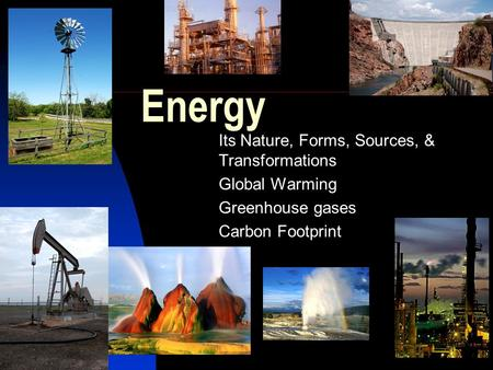 Energy Its Nature, Forms, Sources, & Transformations Global Warming Greenhouse gases Carbon Footprint.