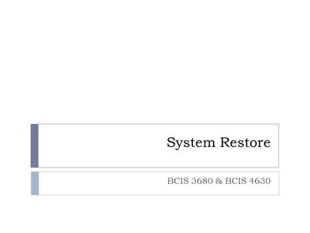 System Restore BCIS 3680 & BCIS 4630. Better Safe than Sorry  Before installing programs used in this course (NetBeans, MySQL, etc.), it's highly recommended.