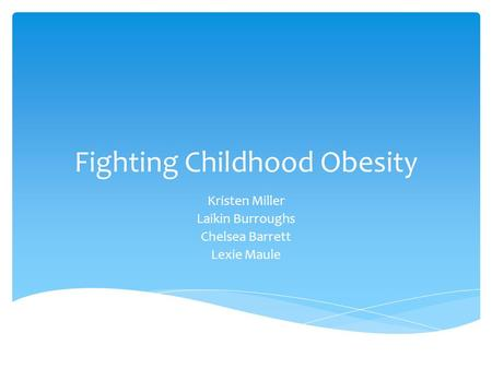 Fighting Childhood Obesity Kristen Miller Laikin Burroughs Chelsea Barrett Lexie Maule.