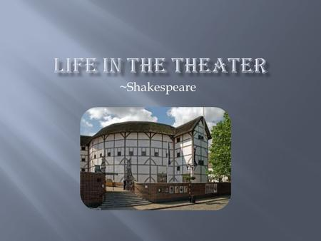 ~Shakespeare. Little scenery Acting company known as the Lord Chamberlain's Men and later as the King's Men. They put on plays in many places. Bubonic.