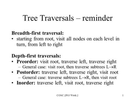 COSC 2P03 Week 21 Tree Traversals – reminder Breadth-first traversal: starting from root, visit all nodes on each level in turn, from left to right Depth-first.