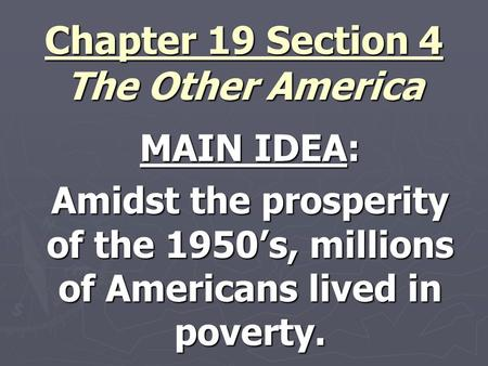 Chapter 19 Section 4 The Other America MAIN IDEA: Amidst the prosperity of the 1950's, millions of Americans lived in poverty.