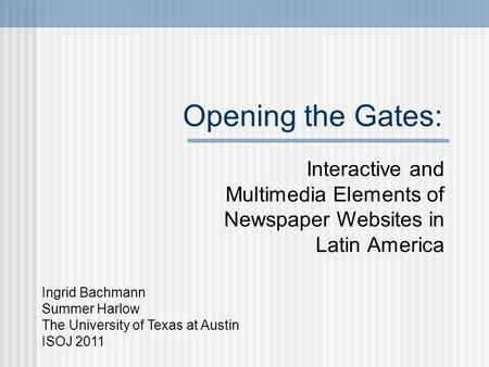 Opening the Gates: Interactive and Multimedia Elements of Newspaper Websites in Latin America Ingrid Bachmann Summer Harlow The University of Texas at.