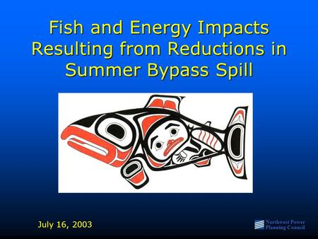 Northwest Power Planning Council Fish and Energy Impacts Resulting from Reductions in Summer Bypass Spill July 16, 2003.