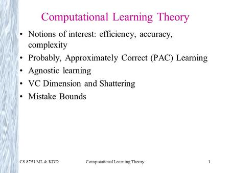 CS 8751 ML & KDDComputational Learning Theory1 Notions of interest: efficiency, accuracy, complexity Probably, Approximately Correct (PAC) Learning Agnostic.