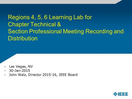 Regions 4, 5, 6 Learning Lab for Chapter Technical & Section Professional Meeting Recording and Distribution Las Vegas, NV 30-Jan-2015 John Walz, Director.