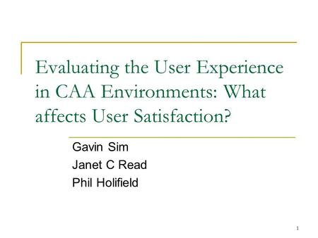 1 Evaluating the User Experience in CAA Environments: What affects User Satisfaction? Gavin Sim Janet C Read Phil Holifield.