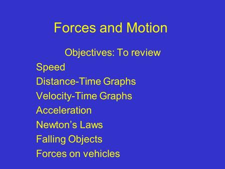 Forces and Motion Objectives: To review Speed Distance-Time Graphs Velocity-Time Graphs Acceleration Newton's Laws Falling Objects Forces on vehicles.