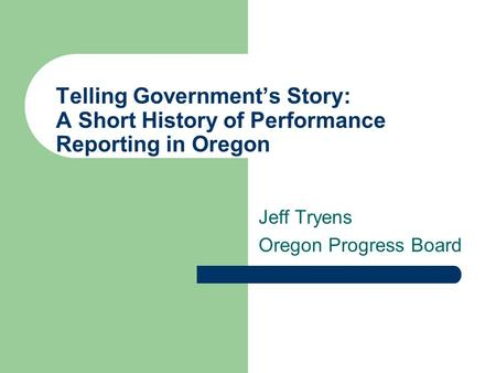 Telling Government's Story: A Short History of Performance Reporting in Oregon Jeff Tryens Oregon Progress Board.