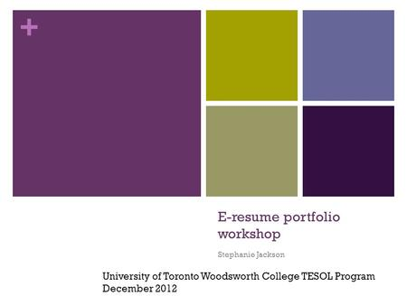 + E-resume portfolio workshop Stephanie Jackson University of Toronto Woodsworth College TESOL Program December 2012.