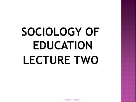 SOCIOLOGY OF EDUCATION LECTURE TWO 5/25/2016 1:21 PM.