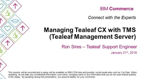 Connect with the Experts Managing Tealeaf CX with TMS (Tealeaf Management Server) Ron Sires – Tealeaf Support Engineer January 21 st, 2016 This session.