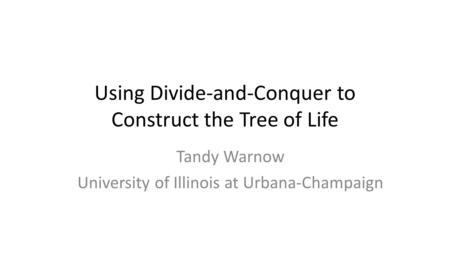 Using Divide-and-Conquer to Construct the Tree of Life Tandy Warnow University of Illinois at Urbana-Champaign.