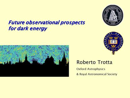 Future observational prospects for dark energy Roberto Trotta Oxford Astrophysics & Royal Astronomical Society.