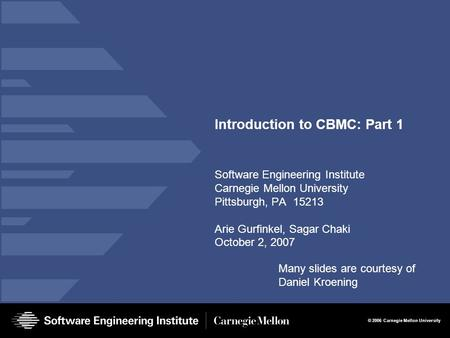 © 2006 Carnegie Mellon University Introduction to CBMC: Part 1 Software Engineering Institute Carnegie Mellon University Pittsburgh, PA 15213 Arie Gurfinkel,