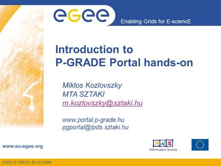 EGEE-II INFSO-RI-031688 Enabling Grids for E-sciencE  Introduction to P-GRADE Portal hands-on Miklos Kozlovszky MTA SZTAKI