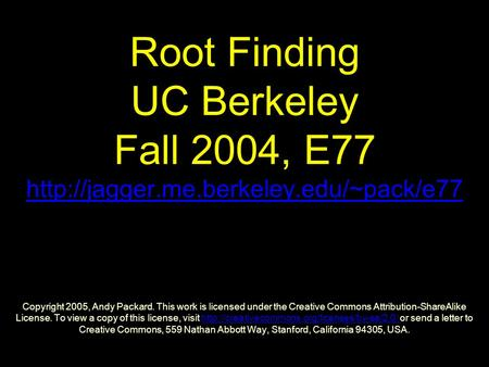 Root Finding UC Berkeley Fall 2004, E77  Copyright 2005, Andy Packard. This work is licensed under the Creative.