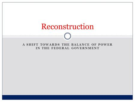 A SHIFT TOWARDS THE BALANCE OF POWER IN THE FEDERAL GOVERNMENT Reconstruction.