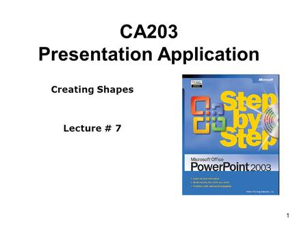 1 CA203 Presentation Application Creating Shapes Lecture # 7.