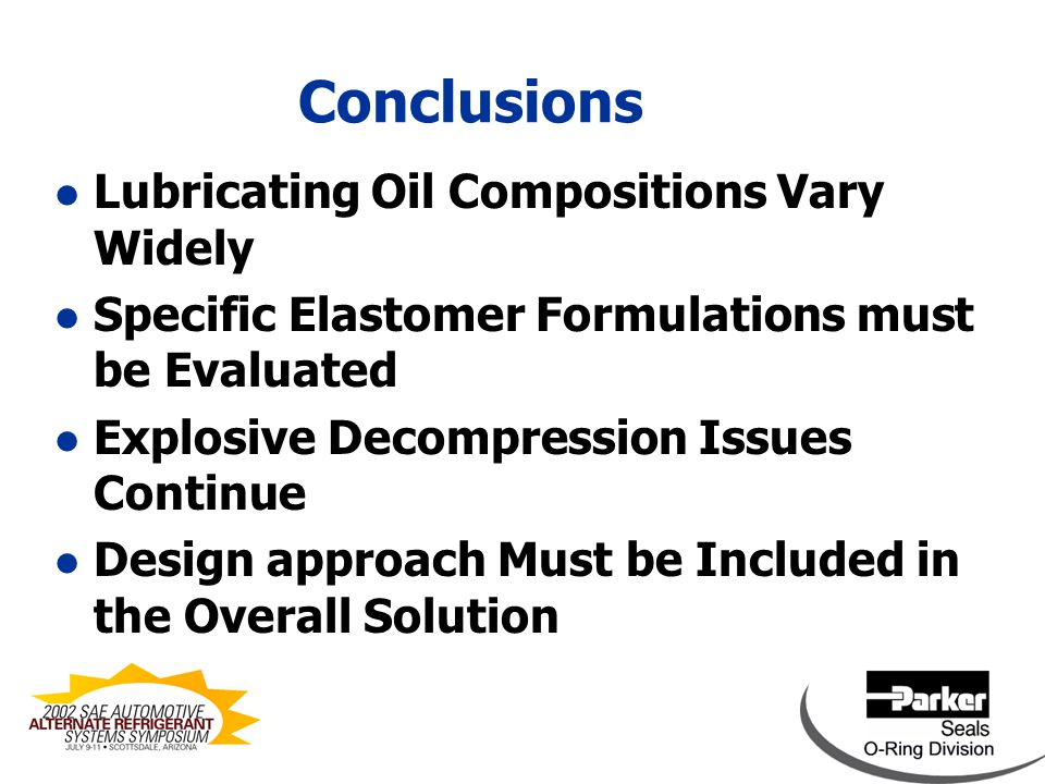 Future Work l Evaluate Additional Lubricants l Develop Additional Tailored Recipes l Continue to Investigate Permeation Resistant Compounds l Investigate the ED Issue through Seal Designs and Novel Compounding l Evaluate Additional Design Concepts