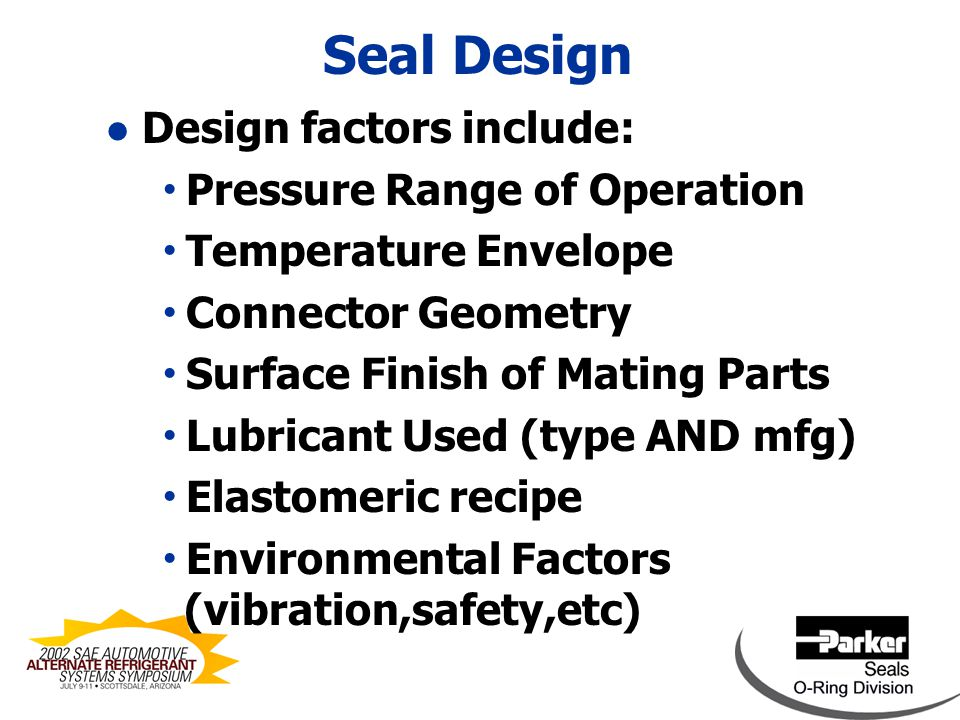 Seal Design l Typical Design example:  CO2 Pressure of 2200 psig  Upper Temperature of 300 F  Lubricating Oils of PAG, PAO or POE  Seal Configurations include Bonded seals, O-rings, Square-cuts, and Custom Molded Shapes