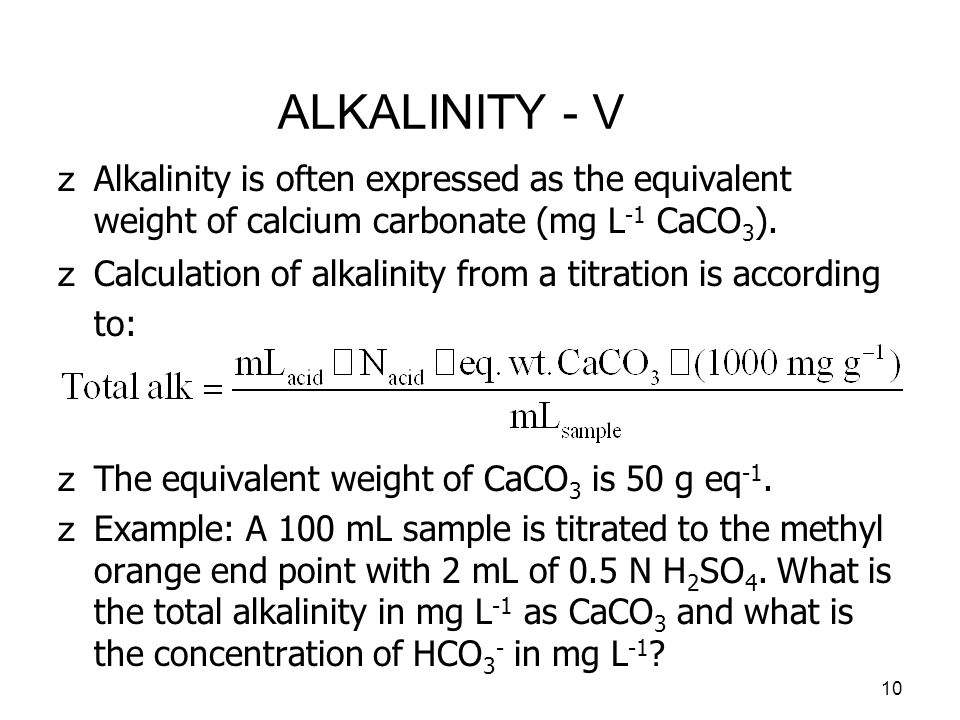 11 ALKALINITY - VI zThe total alkalinity in mg L -1 as CaCO 3 is given by: zIn most natural waters, bicarbonate is the dominant contributor to the total alkalinity, so the concentration of HCO 3 - is given as: