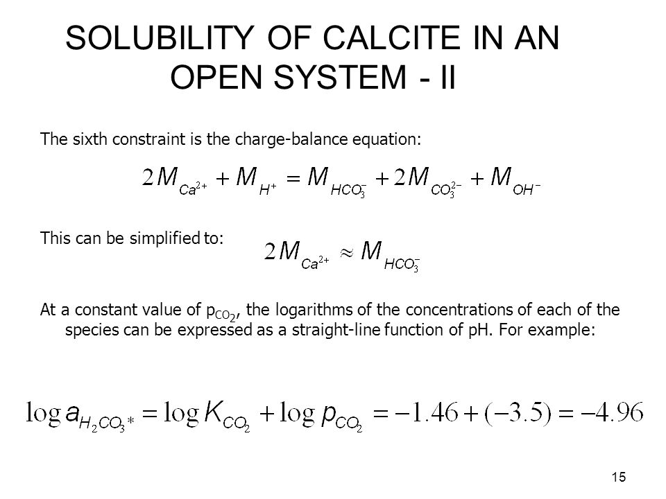 16 SOLUBILITY OF CALCITE IN AN OPEN SYSTEM - III Bicarbonate can be calculated from: And carbonate from: