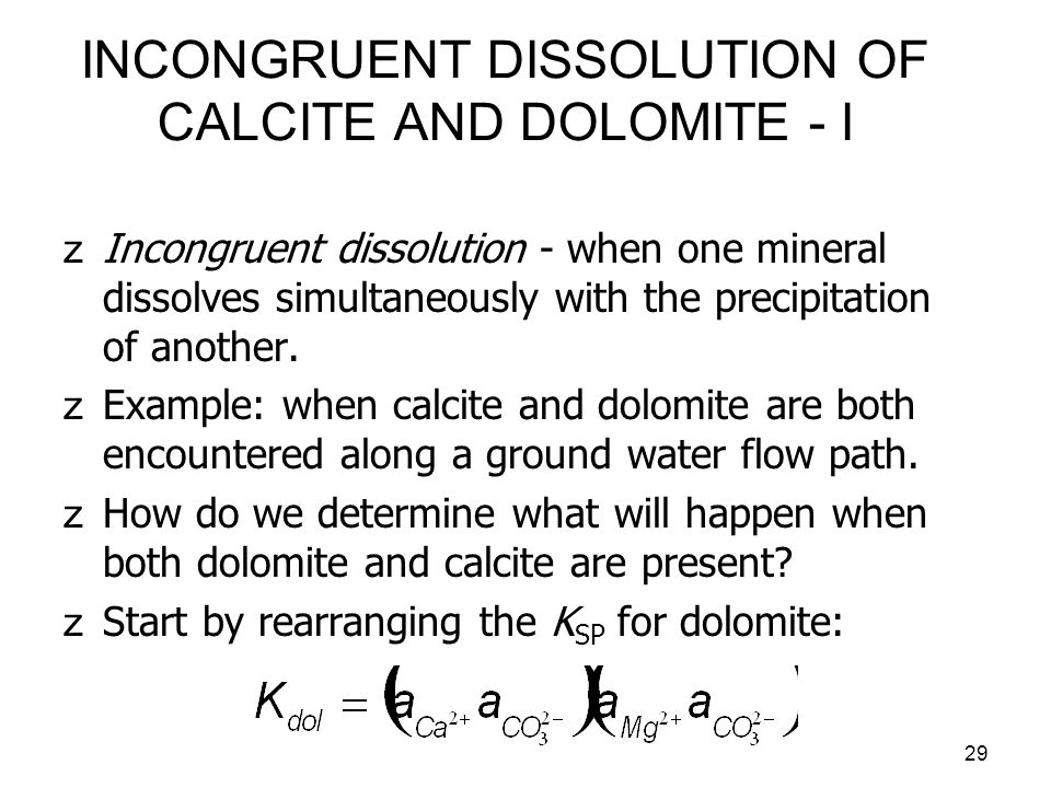 30 INCONGRUENT DISSOLUTION OF CALCITE AND DOLOMITE - II zIf a solution were in equilibrium with dolomite alone, then the activities of Ca 2+ and Mg 2+ would be equal so that: zAt 10°C we have K dol ½ = 10 -8.355, which is exactly equal to K cal = 10 -8.355 for this temperature.