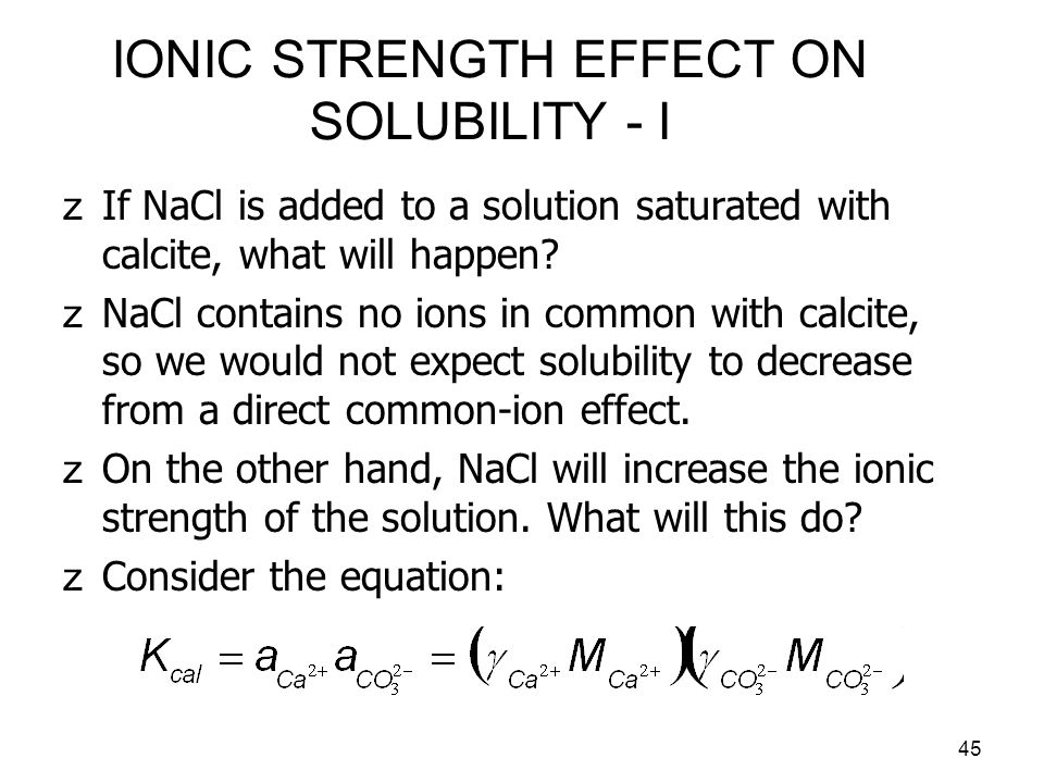 46 IONIC STRENGTH EFFECT ON SOLUBILITY - II zAddition of NaCl will increase ionic strength, which in general decreases the activity coefficients.