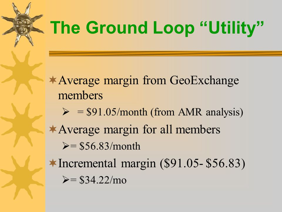 The Ground Loop Utility Sample of Electric Utility Value  Installed loop cost $6,000 (retail).