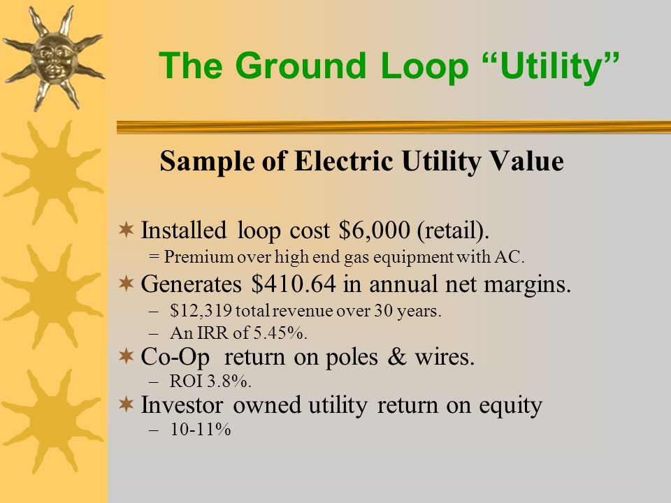 The Ground Loop Utility Value to Utilities  They can recover the cost of the loop, interest expense, program costs and earn more than their cost of funds through a loop fee.